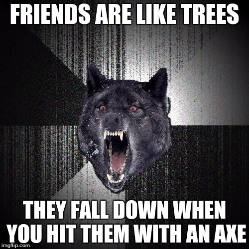 Insanity Wolf Meme | FRIENDS ARE LIKE TREES THEY FALL DOWN WHEN YOU HIT THEM WITH AN AXE | image tagged in memes,insanity wolf | made w/ Imgflip meme maker