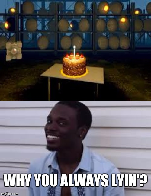Portal, why you always lyin'? | WHY YOU ALWAYS LYIN'? | image tagged in funny,memes,why you always lying,portal,the cake is a lie | made w/ Imgflip meme maker