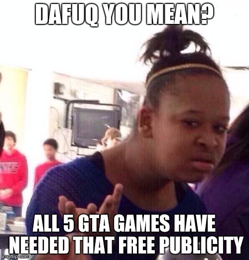 Black Girl Wat Meme | DAFUQ YOU MEAN? ALL 5 GTA GAMES HAVE NEEDED THAT FREE PUBLICITY | image tagged in memes,black girl wat | made w/ Imgflip meme maker