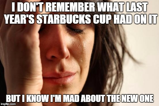 First World Problems | I DON'T REMEMBER WHAT LAST YEAR'S STARBUCKS CUP HAD ON IT BUT I KNOW I'M MAD ABOUT THE NEW ONE | image tagged in memes,first world problems,starbucks,starbucks red cup,red cup | made w/ Imgflip meme maker