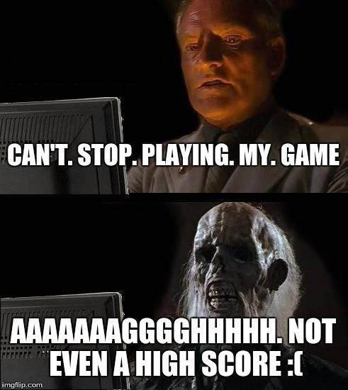 Ill Just Wait Here Meme | CAN'T. STOP. PLAYING. MY. GAME AAAAAAAGGGGHHHHH. NOT EVEN A HIGH SCORE :( | image tagged in memes,ill just wait here | made w/ Imgflip meme maker