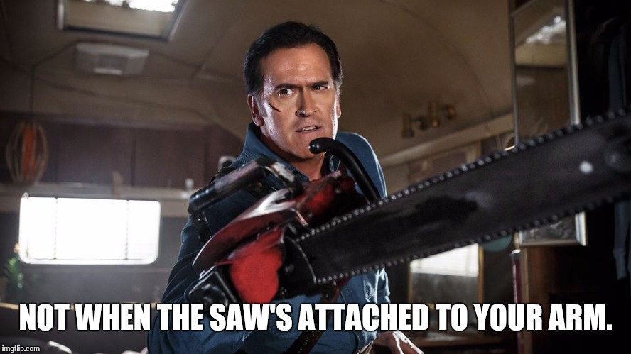 NOT WHEN THE SAW'S ATTACHED TO YOUR ARM. | made w/ Imgflip meme maker