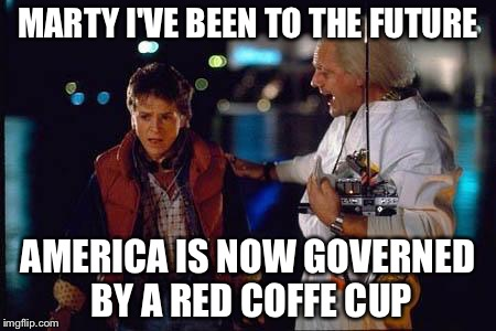 Marty I've been to the future | MARTY I'VE BEEN TO THE FUTURE AMERICA IS NOW GOVERNED BY A RED COFFE CUP | image tagged in back to the future,coffe cup,memes | made w/ Imgflip meme maker