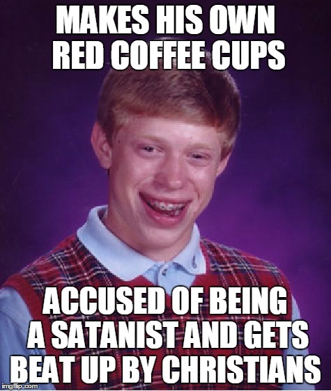 and the police cause why not its bad luck brian | MAKES HIS OWN RED COFFEE CUPS ACCUSED OF BEING A SATANIST AND GETS BEAT UP BY CHRISTIANS | image tagged in memes,bad luck brian,starbucks,starbucks red cup | made w/ Imgflip meme maker