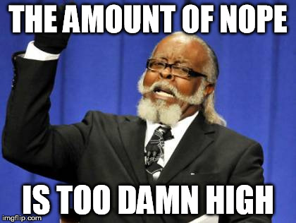 Too Damn High Meme | THE AMOUNT OF NOPE IS TOO DAMN HIGH | image tagged in memes,too damn high | made w/ Imgflip meme maker