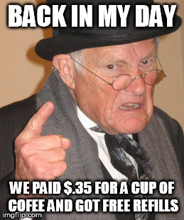 Back In My Day Meme | BACK IN MY DAY WE PAID $.35 FOR A CUP OF COFEE AND GOT FREE REFILLS | image tagged in memes,back in my day | made w/ Imgflip meme maker