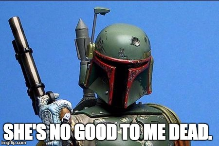 Boba Fett | SHE'S NO GOOD TO ME DEAD. | image tagged in boba fett | made w/ Imgflip meme maker