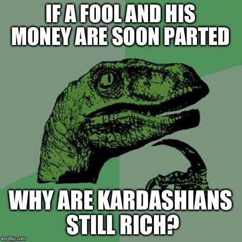 Philosoraptor Meme | IF A FOOL AND HIS MONEY ARE SOON PARTED WHY ARE KARDASHIANS STILL RICH? | image tagged in memes,philosoraptor | made w/ Imgflip meme maker