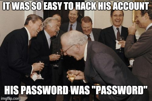 "Laughing Men In Suits Meme | IT WAS SO EASY TO HACK HIS ACCOUNT HIS PASSWORD WAS ""PASSWORD"" 