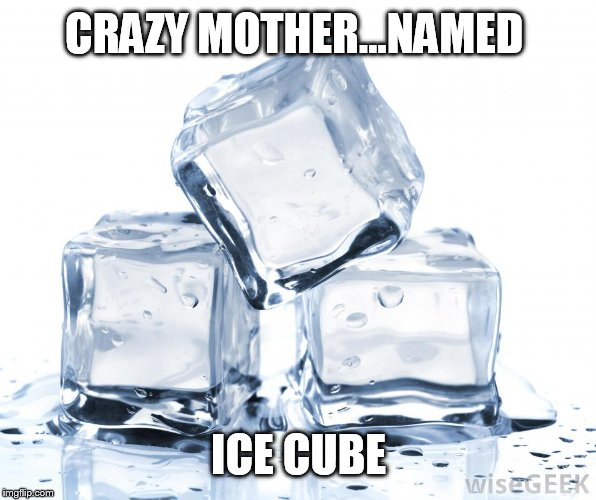 CRAZY MOTHER...NAMED ICE CUBE | image tagged in ice cube | made w/ Imgflip meme maker