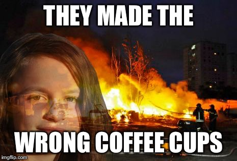 Disaster Lady | THEY MADE THE WRONG COFFEE CUPS | image tagged in disaster lady | made w/ Imgflip meme maker