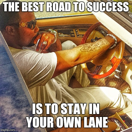 Own Lane | THE BEST ROAD TO SUCCESS IS TO STAY IN YOUR OWN LANE | image tagged in the most interesting man in the world | made w/ Imgflip meme maker