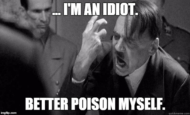 ... I'M AN IDIOT. BETTER POISON MYSELF. | made w/ Imgflip meme maker