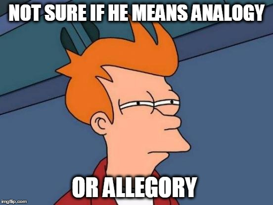 Futurama Fry Meme | NOT SURE IF HE MEANS ANALOGY OR ALLEGORY | image tagged in memes,futurama fry | made w/ Imgflip meme maker