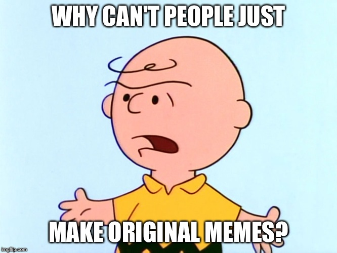 Angry Charlie Brown | WHY CAN'T PEOPLE JUST MAKE ORIGINAL MEMES? | image tagged in angry charlie brown,memes,funny | made w/ Imgflip meme maker