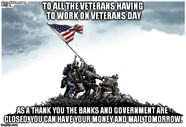 Because ... 'Murica | TO ALL THE VETERANS HAVING TO WORK ON VETERANS DAY AS A THANK YOU THE BANKS AND GOVERNMENT ARE CLOSED. YOU CAN HAVE YOUR MONEY AND MAIL TOMO | image tagged in veterans day,'murica,irony,thanks | made w/ Imgflip meme maker