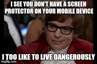 I Too Like To Live Dangerously | I SEE YOU DON'T HAVE A SCREEN PROTECTOR ON YOUR MOBILE DEVICE I TOO LIKE TO LIVE DANGEROUSLY | image tagged in memes,i too like to live dangerously,iphone,AdviceAnimals | made w/ Imgflip meme maker