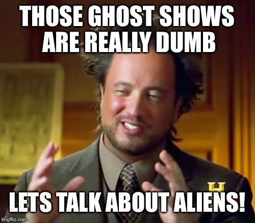 Ancient Aliens Meme | THOSE GHOST SHOWS ARE REALLY DUMB LETS TALK ABOUT ALIENS! | image tagged in memes,ancient aliens | made w/ Imgflip meme maker