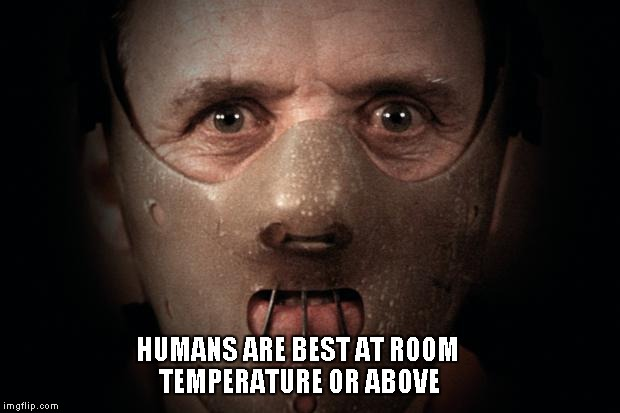 Hannibal Lecter | HUMANS ARE BEST AT ROOM TEMPERATURE OR ABOVE | image tagged in hannibal lecter | made w/ Imgflip meme maker