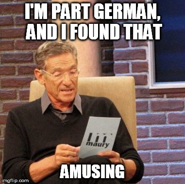 Maury Lie Detector Meme | I'M PART GERMAN, AND I FOUND THAT AMUSING | image tagged in memes,maury lie detector | made w/ Imgflip meme maker