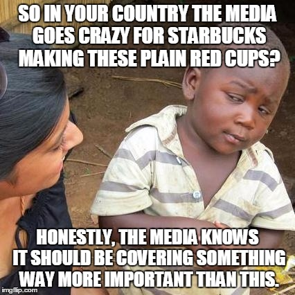 There Are Many Other Important Problems In This World We Need To Care About Than These Stupid Red Cups | SO IN YOUR COUNTRY THE MEDIA GOES CRAZY FOR STARBUCKS MAKING THESE PLAIN RED CUPS? HONESTLY, THE MEDIA KNOWS IT SHOULD BE COVERING SOMETHING | image tagged in memes,third world skeptical kid,starbucks red cup | made w/ Imgflip meme maker