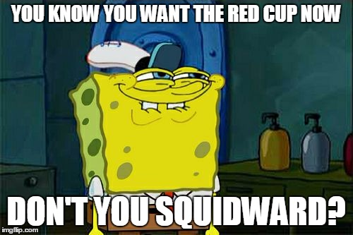Dont You Squidward Meme | YOU KNOW YOU WANT THE RED CUP NOW DON'T YOU SQUIDWARD? | image tagged in memes,dont you squidward | made w/ Imgflip meme maker