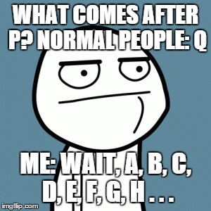 Hmm, tough one | WHAT COMES AFTER P? NORMAL PEOPLE: Q ME: WAIT, A, B, C, D, E, F, G, H . . . | image tagged in how tough are you,memes,derp | made w/ Imgflip meme maker