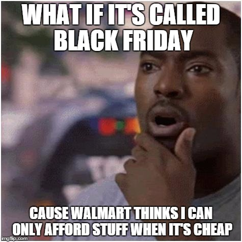 Shocked black guy | WHAT IF IT'S CALLED BLACK FRIDAY CAUSE WALMART THINKS I CAN ONLY AFFORD STUFF WHEN IT'S CHEAP | image tagged in shocked black guy | made w/ Imgflip meme maker
