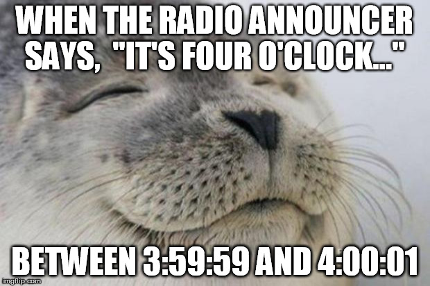 "Happy Seal | WHEN THE RADIO ANNOUNCER SAYS,  ""IT'S FOUR O'CLOCK..."" BETWEEN 3:59:59 AND 4:00:01 