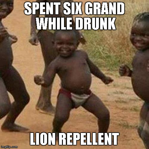 Third World Success Kid Meme | SPENT SIX GRAND WHILE DRUNK LION REPELLENT | image tagged in memes,third world success kid | made w/ Imgflip meme maker
