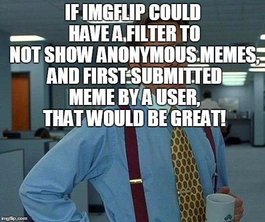 That Would Be Great Meme | IF IMGFLIP COULD HAVE A FILTER TO NOT SHOW ANONYMOUS MEMES, AND FIRST SUBMITTED MEME BY A USER, THAT WOULD BE GREAT! | image tagged in memes,that would be great | made w/ Imgflip meme maker