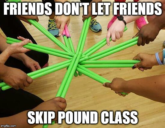 KEYHAF | FRIENDS DON'T LET FRIENDS SKIP POUND CLASS | image tagged in pound | made w/ Imgflip meme maker