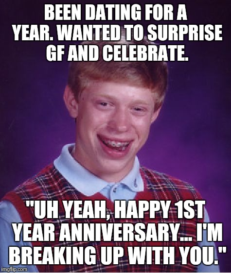"Bad Luck Brian Meme | BEEN DATING FOR A YEAR. WANTED TO SURPRISE GF AND CELEBRATE. ""UH YEAH, HAPPY 1ST YEAR ANNIVERSARY... I'M BREAKING UP WITH YOU."" 
