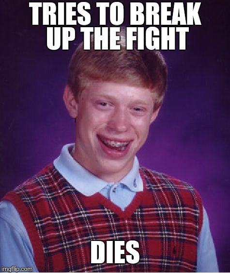 Bad Luck Brian Meme | TRIES TO BREAK UP THE FIGHT DIES | image tagged in memes,bad luck brian | made w/ Imgflip meme maker