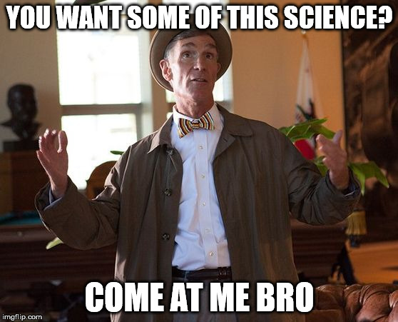 YOU WANT SOME OF THIS SCIENCE? COME AT ME BRO | image tagged in gangsta nye | made w/ Imgflip meme maker