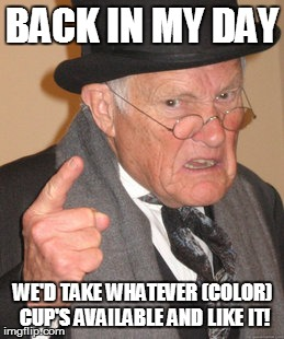 Back In My Day Meme | BACK IN MY DAY WE'D TAKE WHATEVER (COLOR) CUP'S AVAILABLE AND LIKE IT! | image tagged in memes,back in my day | made w/ Imgflip meme maker
