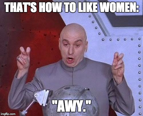 "Dr Evil Laser Meme | THAT'S HOW TO LIKE WOMEN: ""AWY."" 