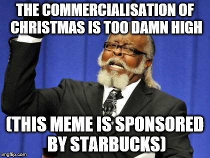Everything has a price | THE COMMERCIALISATION OF CHRISTMAS IS TOO DAMN HIGH (THIS MEME IS SPONSORED BY STARBUCKS) | image tagged in memes,too damn high,christmas,starbucks | made w/ Imgflip meme maker