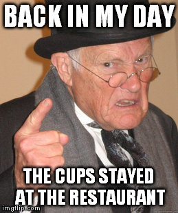 Back In My Day Meme | BACK IN MY DAY THE CUPS STAYED AT THE RESTAURANT | image tagged in memes,back in my day | made w/ Imgflip meme maker