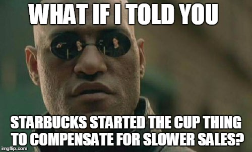 Matrix Morpheus Meme | WHAT IF I TOLD YOU STARBUCKS STARTED THE CUP THING TO COMPENSATE FOR SLOWER SALES? | image tagged in memes,matrix morpheus | made w/ Imgflip meme maker