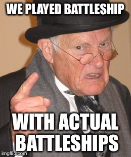 Back In My Day Meme | WE PLAYED BATTLESHIP WITH ACTUAL BATTLESHIPS | image tagged in memes,back in my day | made w/ Imgflip meme maker