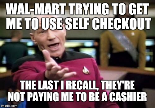 Picard Wtf Meme | WAL-MART TRYING TO GET ME TO USE SELF CHECKOUT THE LAST I RECALL, THEY'RE NOT PAYING ME TO BE A CASHIER | image tagged in memes,picard wtf | made w/ Imgflip meme maker