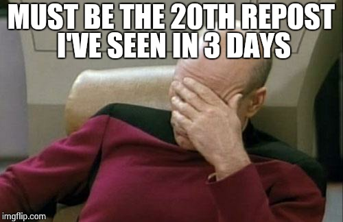 Captain Picard Facepalm Meme | MUST BE THE 20TH REPOST I'VE SEEN IN 3 DAYS | image tagged in memes,captain picard facepalm | made w/ Imgflip meme maker
