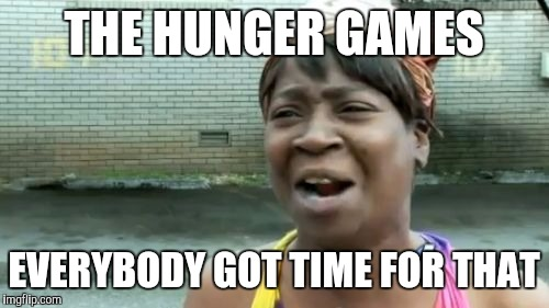 Aint Nobody Got Time For That Meme | THE HUNGER GAMES EVERYBODY GOT TIME FOR THAT | image tagged in memes,aint nobody got time for that | made w/ Imgflip meme maker