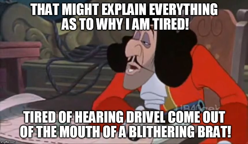 Captain Hook - That Might Explain Everything! | THAT MIGHT EXPLAIN EVERYTHING AS TO WHY I AM TIRED! TIRED OF HEARING DRIVEL COME OUT OF THE MOUTH OF A BLITHERING BRAT! | image tagged in disney,peter pan,captain hook,memes,funny memes,funny | made w/ Imgflip meme maker