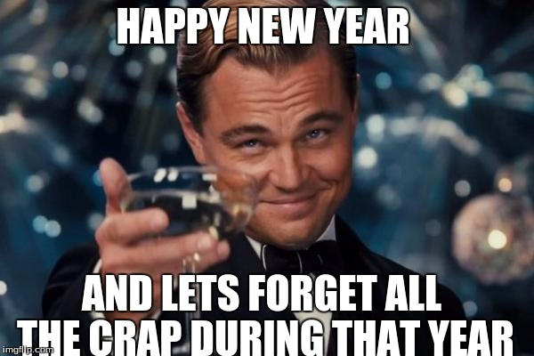 Leonardo Dicaprio Cheers Meme | HAPPY NEW YEAR AND LETS FORGET ALL THE CRAP DURING THAT YEAR | image tagged in memes,leonardo dicaprio cheers | made w/ Imgflip meme maker