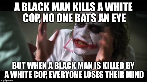 And everybody loses their minds Meme | A BLACK MAN KILLS A WHITE COP, NO ONE BATS AN EYE BUT WHEN A BLACK MAN IS KILLED BY A WHITE COP, EVERYONE LOSES THEIR MIND | image tagged in memes,and everybody loses their minds | made w/ Imgflip meme maker