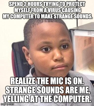Minor Mistake Marvin Meme | SPEND 2 HOURS TRYING TO PROTECT MYSELF FROM A VIRUS CAUSING MY COMPUTER TO MAKE STRANGE SOUNDS. REALIZE THE MIC IS ON. STRANGE SOUNDS ARE ME | image tagged in memes,minor mistake marvin,AdviceAnimals | made w/ Imgflip meme maker