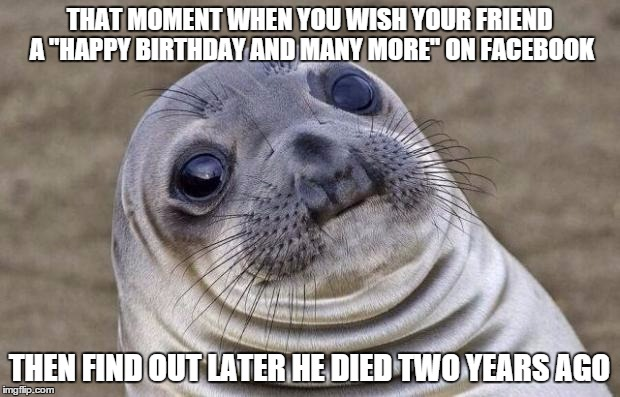 "Awkward Moment Sealion Meme | THAT MOMENT WHEN YOU WISH YOUR FRIEND A ""HAPPY BIRTHDAY AND MANY MORE"" ON FACEBOOK THEN FIND OUT LATER HE DIED TWO YEARS AGO 