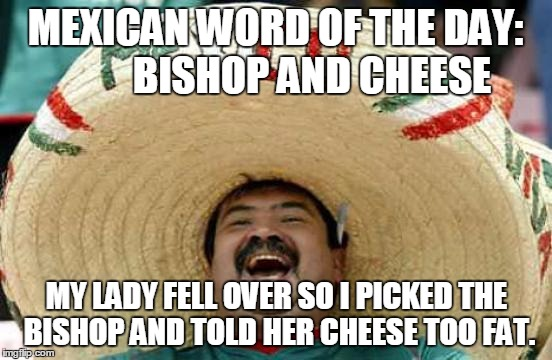 Happy Mexican | MEXICAN WORD OF THE DAY:         BISHOP AND CHEESE MY LADY FELL OVER SO I PICKED THE BISHOP AND TOLD HER CHEESE TOO FAT. | image tagged in happy mexican | made w/ Imgflip meme maker